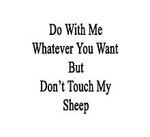 Do With Me Whatever You Want But Don't Touch My Sheep  Photographic Print