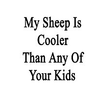 My Sheep Is Cooler Than Any Of Your Kids  Photographic Print