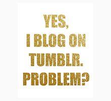 Yes, I blog on Tumblr. Problem? Unisex T-Shirt