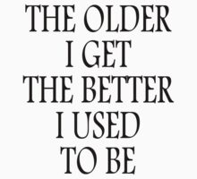AGE, OLD, THE OLDER I GET, THE BETTER I USED TO BE. Black by TOM HILL - Designer