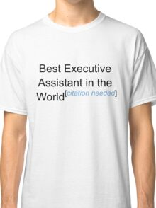 Best Executive Assistant in the World - Citation Needed! Classic T-Shirt
