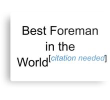 Best Foreman in the World - Citation Needed! Metal Print