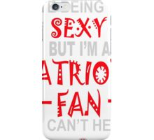 I HATE BEING SEXY BUT I'M A PATRIOTS FAN SO I CAN'T HELP IT iPhone Case/Skin