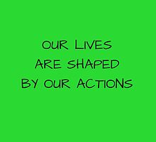 Our lives are shaped by our actions by IdeasForArtists