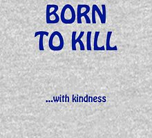 Born to Kill...with kindness Unisex T-Shirt