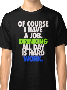 DRINKING ALL DAY IS HARD WORK Classic T-Shirt