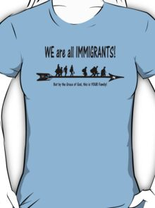 WE are all IMMIGRANTS!   This could be YOUR Family! T-Shirt