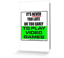 It's Never Too Late Or Too Early To Play Video Games Greeting Card