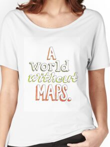 a world without maps Women's Relaxed Fit T-Shirt