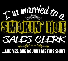 I'M MARRIED TO A SMOKING HOT SALES CLERK AND YES SHE BOUGHT ME THIS SHIRT by teeshoppy
