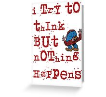 I try to think but nothing happens Greeting Card