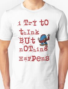 I try to think but nothing happens Unisex T-Shirt