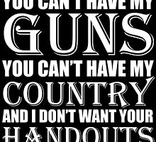 You Can't Have My Guns You Can't Have My Country And I Don't Want Your Handouts by fashionera