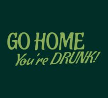 Go HOME- You're DRUNK in green T-Shirt