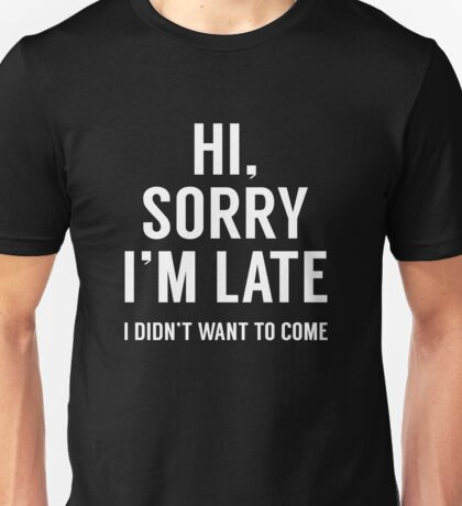 Hi, Sorry I'm Late Unisex T-Shirt