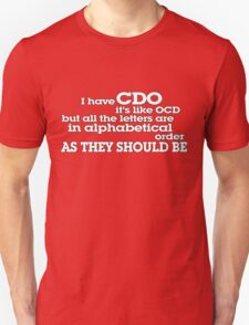 I have CDO It's like OCD but all the letters are in alphabetical order AS THEY SHOULD BE Unisex T-Shirt