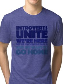 Introverts unite we're here we're uncomfortable and we want to go home Tri-blend T-Shirt