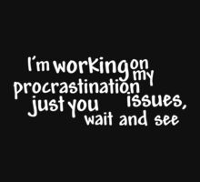 I'm working on my procrastination issues, just you wait and see by digerati