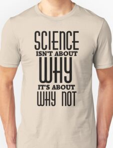Science Isn't About Why Unisex T-Shirt