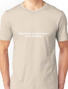 And yet despite the look on my face, you're still talking geek funny nerd Unisex T-Shirt