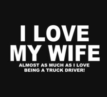 I LOVE MY WIFE Almost As Much As I Love Being A Truck Driver by Chimpocalypse
