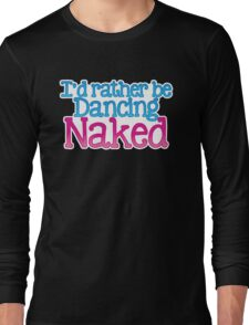 I'd rather be dancing naked Long Sleeve T-Shirt