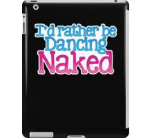 I'd rather be dancing naked iPad Case/Skin