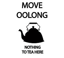 Move OOLONG nothing to TEA here Photographic Print