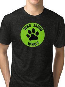WHO SAVED WHO? Tri-blend T-Shirt