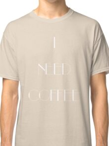 I Need Coffee - White Writing Classic T-Shirt