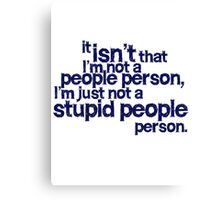 it isn't that i'm not a people person, I'm just not a stupid people person Canvas Print
