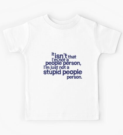 it isn't that i'm not a people person, I'm just not a stupid people person Kids Tee