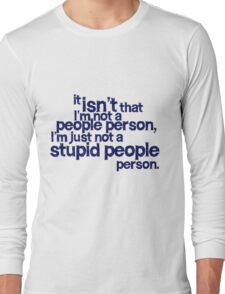 it isn't that i'm not a people person, I'm just not a stupid people person Long Sleeve T-Shirt
