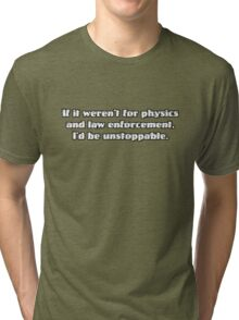 If it weren't for physics and law enforcement, I'd be unstoppable Tri-blend T-Shirt