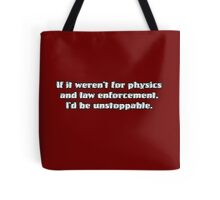 If it weren't for physics and law enforcement, I'd be unstoppable Tote Bag
