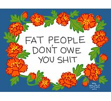 Fat People Don't Owe You Shit Photographic Print