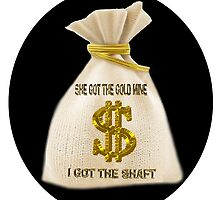 SHE GOT THE GOLD MINE - I GOT THE SHAFT -PILLOW-TOTEBAG-TEE SHIRT-JOURNAL-MUGS ECT..ECT.. by ✿✿ Bonita ✿✿ ђєℓℓσ