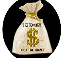 HE GOT THE GOLD MINE - I GOT THE SHAFT - PILLOW-TOTEBAG-TEESHIRT-JOURNAL- SCARF ECT.. by ✿✿ Bonita ✿✿ ђєℓℓσ