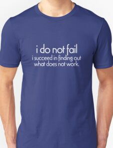 I do not fail. i succeed in finding out what does not work T-Shirt