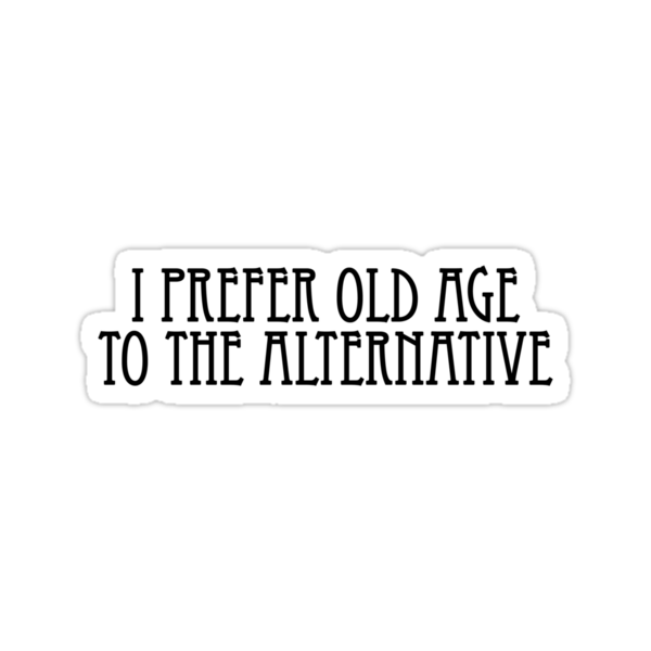 I prefer old age to the alternative. by digerati