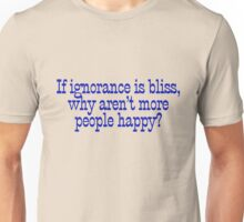 If ignorance is bliss, why aren't more people happy? Unisex T-Shirt