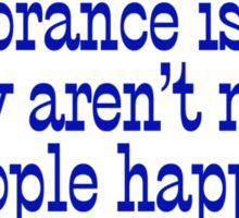 If ignorance is bliss, why aren't more people happy? Sticker
