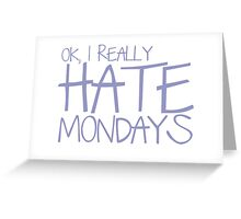 Ok, I REALLY HATE MONDAYS Greeting Card