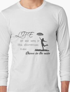 Life isn't about waiting for the storm to pass it's about learning to dance in the rain. Long Sleeve T-Shirt