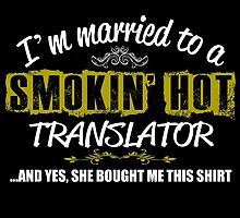 I'M MARRIED TO A SMOKING HOT TRANSLATOR AND YES SHE BOUGHT ME THIS SHIRT by teeshoppy