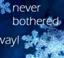 Frozen - the cold never bothered me anyway Sticker