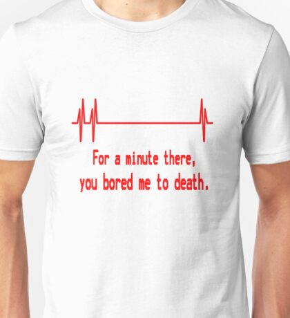 For a minute there, you bored me to death geek funny nerd Unisex T-Shirt