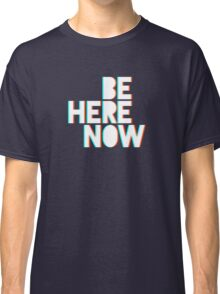 Be Here Now Classic T-Shirt