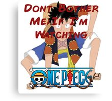 Don't Bother Me If I'm Watching One Piece! Canvas Print
