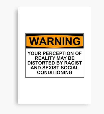 WARNING: YOUR PERCEPTION OF REALITY MAY BE DISTORTED BY RACIST AND SEXIST SOCIAL CONDITIONING Canvas Print